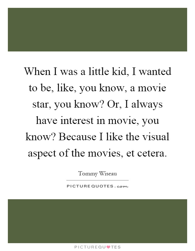 When I was a little kid, I wanted to be, like, you know, a movie star, you know? Or, I always have interest in movie, you know? Because I like the visual aspect of the movies, et cetera Picture Quote #1