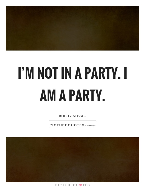 I'm not in a party. I am a party Picture Quote #1