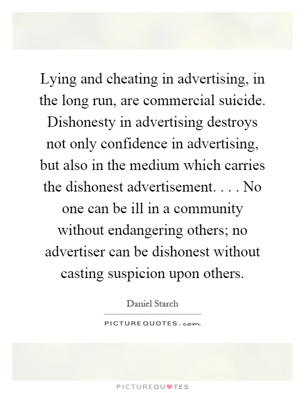 Lying and cheating in advertising, in the long run, are commercial suicide. Dishonesty in advertising destroys not only confidence in advertising, but also in the medium which carries the dishonest advertisement.... No one can be ill in a community without endangering others; no advertiser can be dishonest without casting suspicion upon others Picture Quote #1