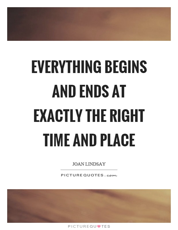 Everything begins and ends at exactly the right time and place Picture Quote #1