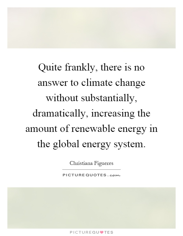 Quite frankly, there is no answer to climate change without substantially, dramatically, increasing the amount of renewable energy in the global energy system Picture Quote #1