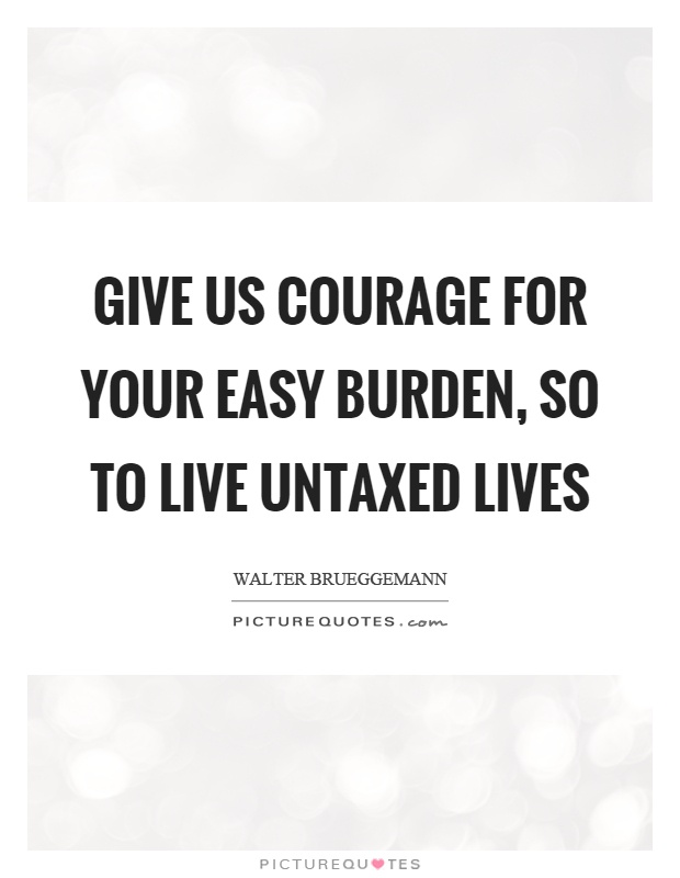 Give us courage for your easy burden, so to live untaxed lives Picture Quote #1