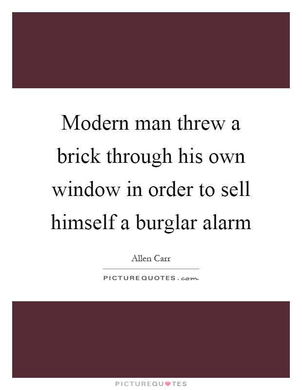 Modern man threw a brick through his own window in order to sell himself a burglar alarm Picture Quote #1