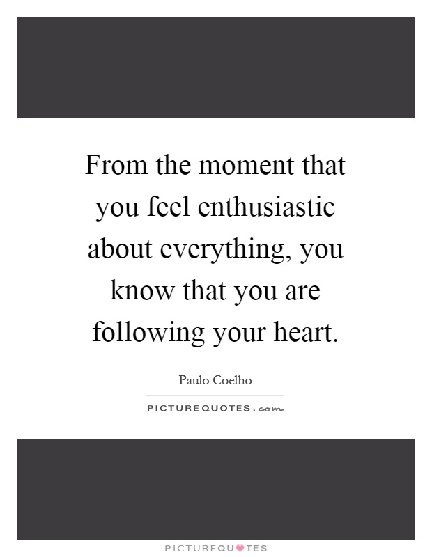 From the moment that you feel enthusiastic about everything, you know that you are following your heart Picture Quote #1
