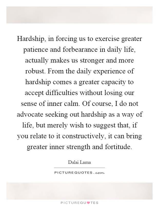 Hardship, in forcing us to exercise greater patience and forbearance in daily life, actually makes us stronger and more robust. From the daily experience of hardship comes a greater capacity to accept difficulties without losing our sense of inner calm. Of course, I do not advocate seeking out hardship as a way of life, but merely wish to suggest that, if you relate to it constructively, it can bring greater inner strength and fortitude Picture Quote #1