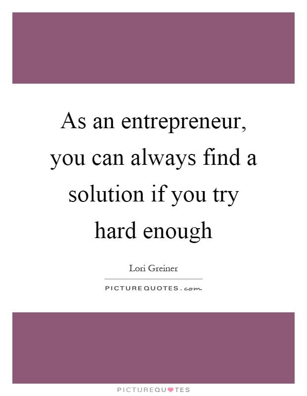 As an entrepreneur, you can always find a solution if you try hard enough Picture Quote #1