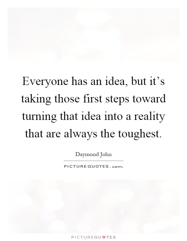 Everyone has an idea, but it's taking those first steps toward turning that idea into a reality that are always the toughest Picture Quote #1