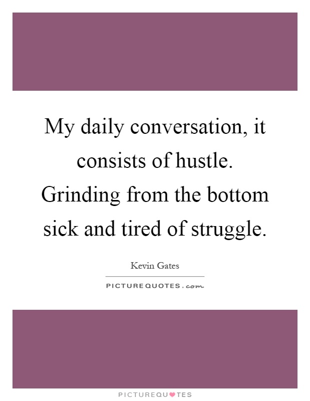 My daily conversation, it consists of hustle. Grinding from the bottom sick and tired of struggle Picture Quote #1
