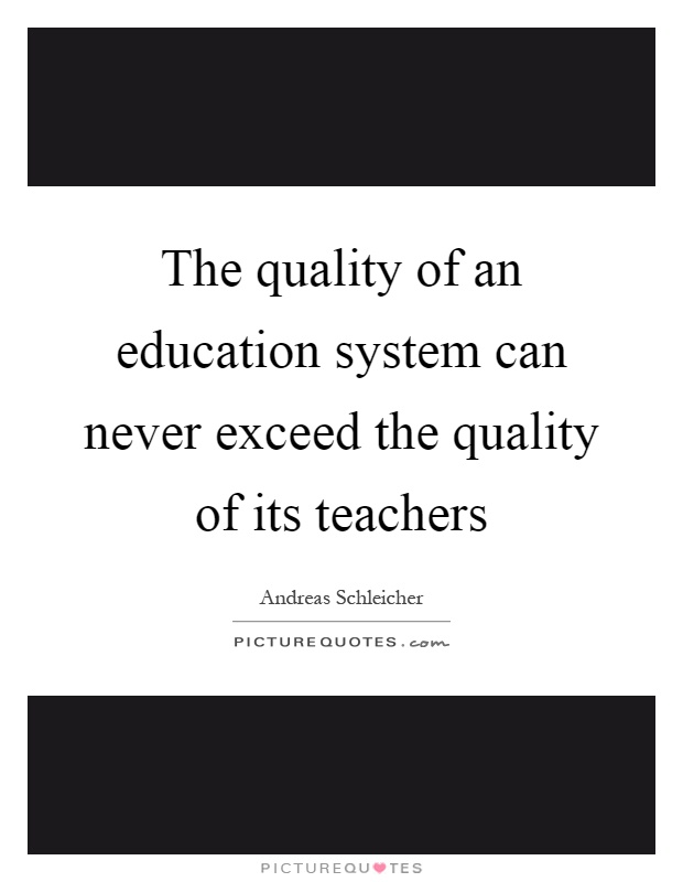 The quality of an education system can never exceed the quality of its teachers Picture Quote #1