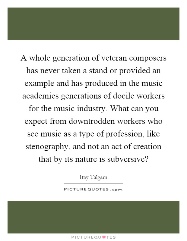 A whole generation of veteran composers has never taken a stand or provided an example and has produced in the music academies generations of docile workers for the music industry. What can you expect from downtrodden workers who see music as a type of profession, like stenography, and not an act of creation that by its nature is subversive? Picture Quote #1