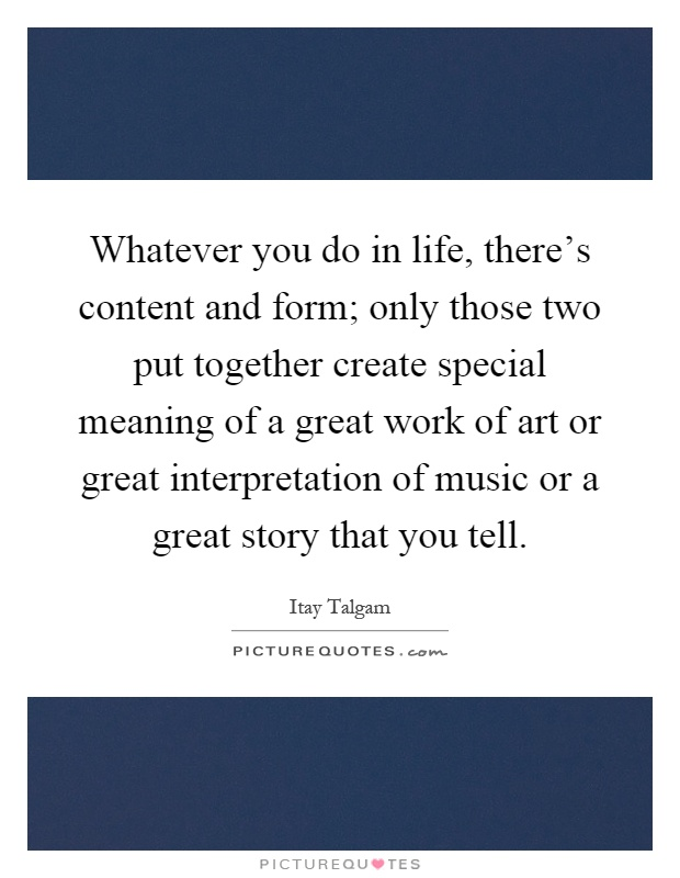 Whatever you do in life, there's content and form; only those ...