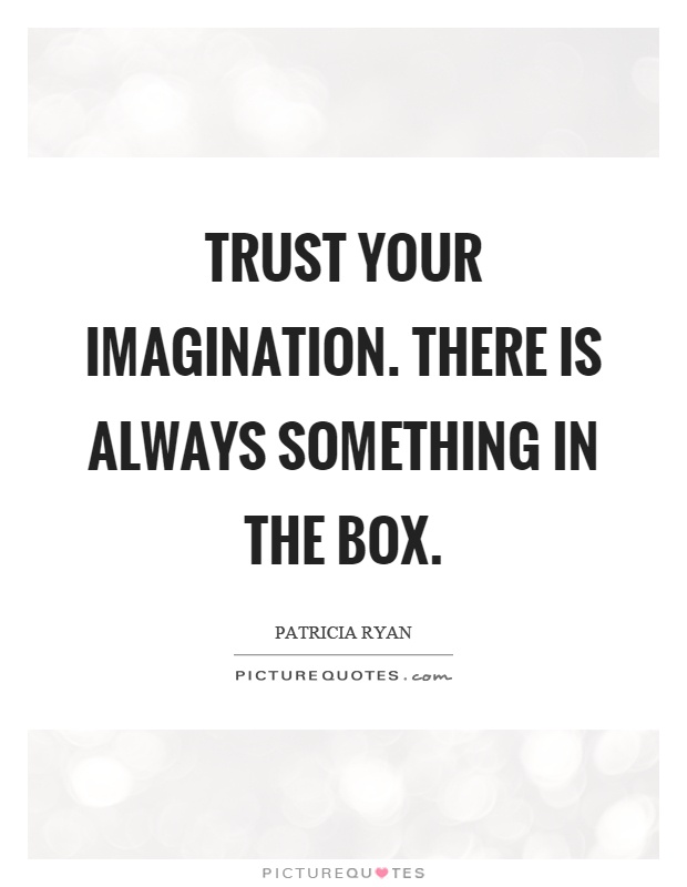 Trust your imagination. There is always something in the box Picture Quote #1