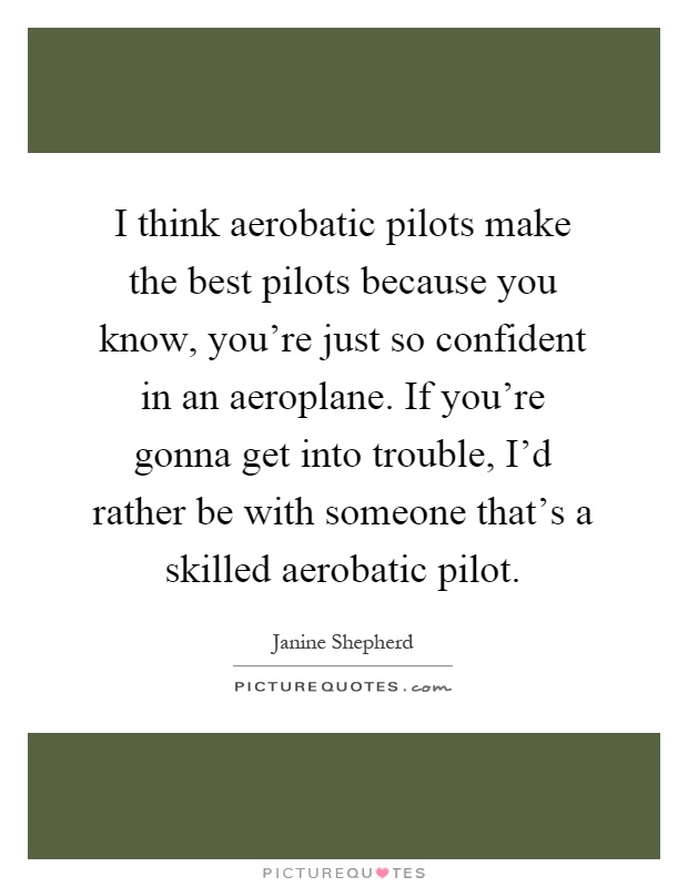 I think aerobatic pilots make the best pilots because you know, you're just so confident in an aeroplane. If you're gonna get into trouble, I'd rather be with someone that's a skilled aerobatic pilot Picture Quote #1
