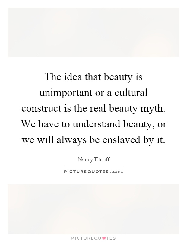 The idea that beauty is unimportant or a cultural construct is the real beauty myth. We have to understand beauty, or we will always be enslaved by it Picture Quote #1