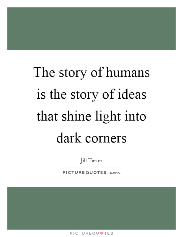 The story of humans is the story of ideas that shine light into dark corners Picture Quote #1