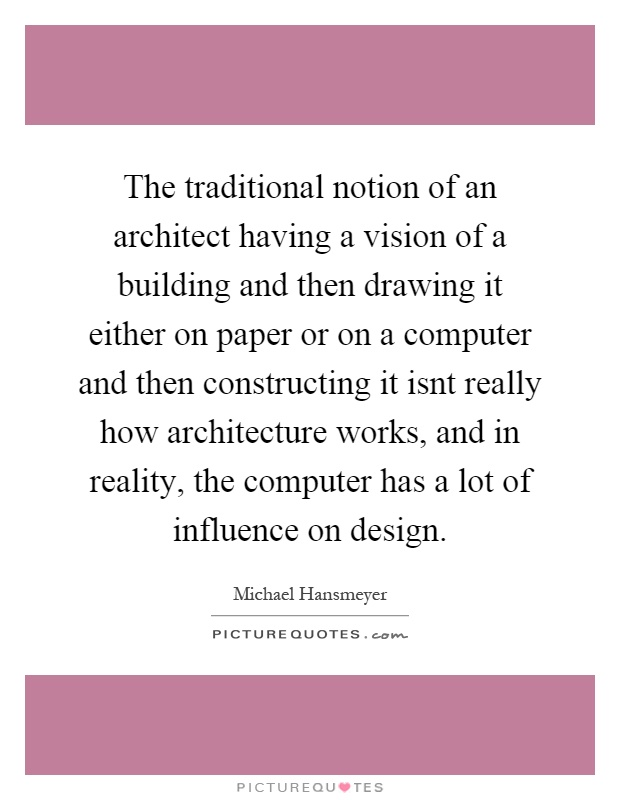 The traditional notion of an architect having a vision of a building and then drawing it either on paper or on a computer and then constructing it isnt really how architecture works, and in reality, the computer has a lot of influence on design Picture Quote #1