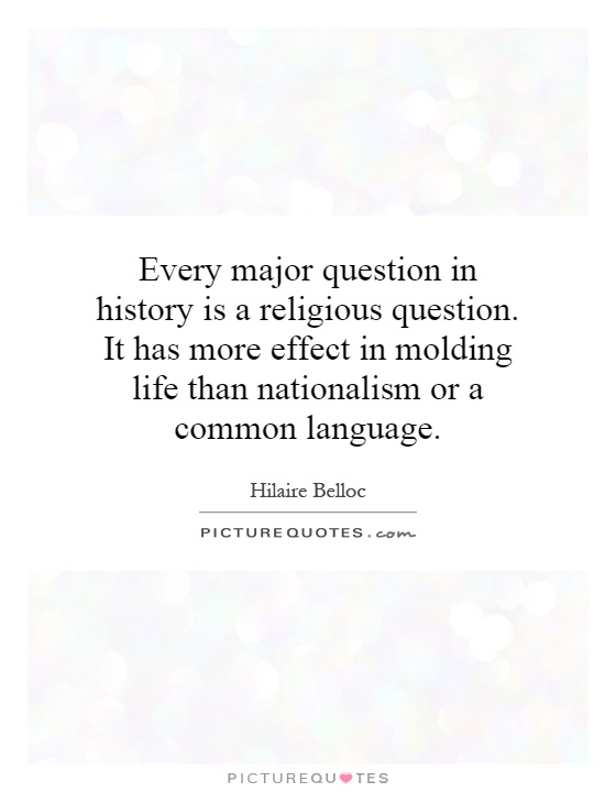 Every major question in history is a religious question. It has more effect in molding life than nationalism or a common language Picture Quote #1