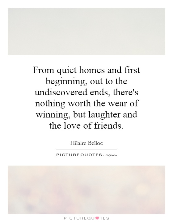 From quiet homes and first beginning, out to the undiscovered ends, there's nothing worth the wear of winning, but laughter and the love of friends Picture Quote #1