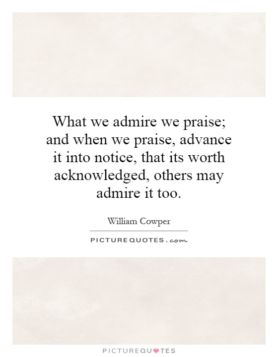 What we admire we praise; and when we praise, advance it into notice, that its worth acknowledged, others may admire it too Picture Quote #1