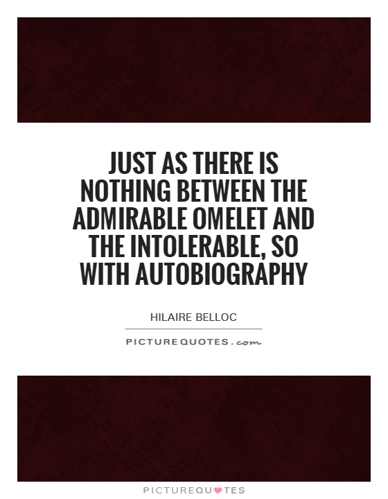 Just as there is nothing between the admirable omelet and the intolerable, so with autobiography Picture Quote #1