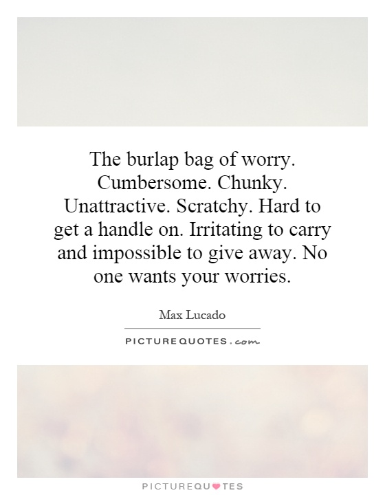 The burlap bag of worry. Cumbersome. Chunky. Unattractive. Scratchy. Hard to get a handle on. Irritating to carry and impossible to give away. No one wants your worries Picture Quote #1