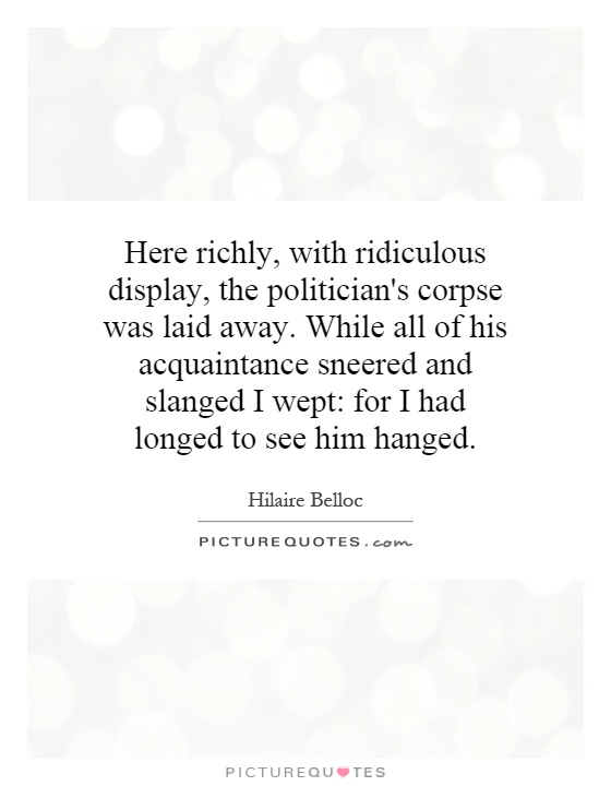Here richly, with ridiculous display, the politician's corpse was laid away. While all of his acquaintance sneered and slanged I wept: for I had longed to see him hanged Picture Quote #1