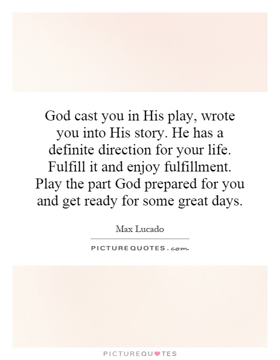 God cast you in His play, wrote you into His story. He has a definite direction for your life. Fulfill it and enjoy fulfillment. Play the part God prepared for you and get ready for some great days Picture Quote #1