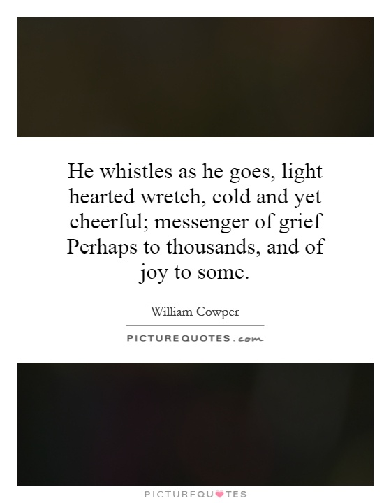 He whistles as he goes, light hearted wretch, cold and yet cheerful; messenger of grief Perhaps to thousands, and of joy to some Picture Quote #1