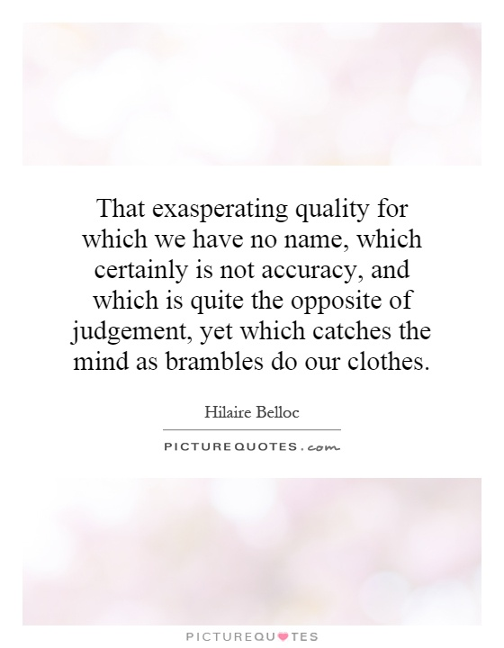 That exasperating quality for which we have no name, which certainly is not accuracy, and which is quite the opposite of judgement, yet which catches the mind as brambles do our clothes Picture Quote #1