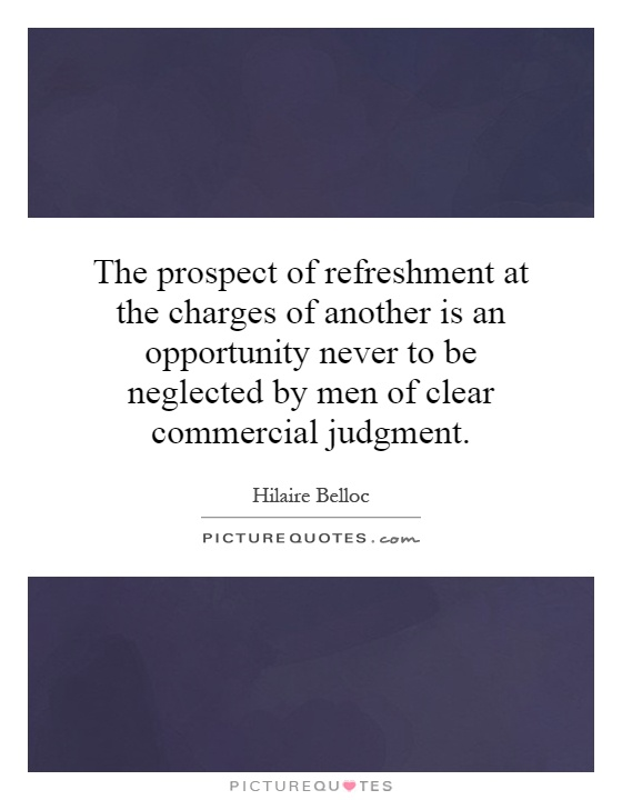 The prospect of refreshment at the charges of another is an opportunity never to be neglected by men of clear commercial judgment Picture Quote #1