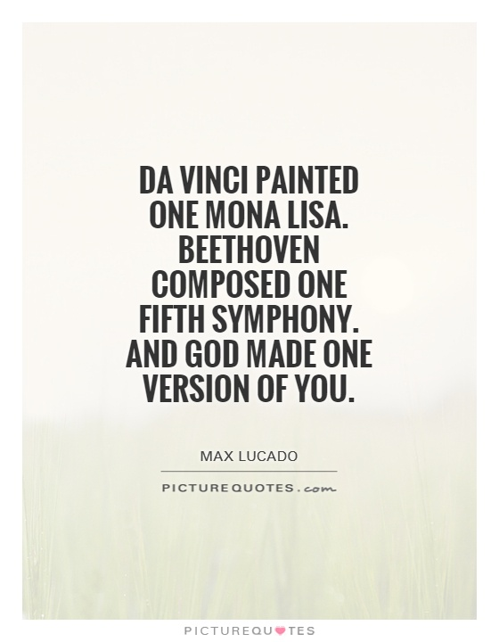 Da Vinci painted one Mona Lisa. Beethoven composed one Fifth Symphony. And God made one version of you Picture Quote #1