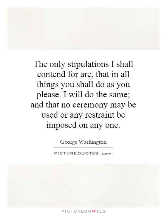 The only stipulations I shall contend for are, that in all things you shall do as you please. I will do the same; and that no ceremony may be used or any restraint be imposed on any one Picture Quote #1