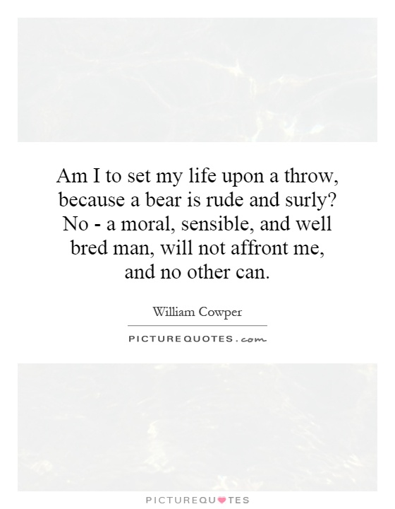 Am I to set my life upon a throw, because a bear is rude and surly? No - a moral, sensible, and well bred man, will not affront me, and no other can Picture Quote #1