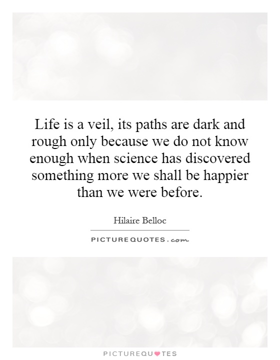 Life is a veil, its paths are dark and rough only because we do not know enough when science has discovered something more we shall be happier than we were before Picture Quote #1