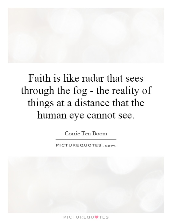 Faith is like radar that sees through the fog - the reality of things at a distance that the human eye cannot see Picture Quote #1