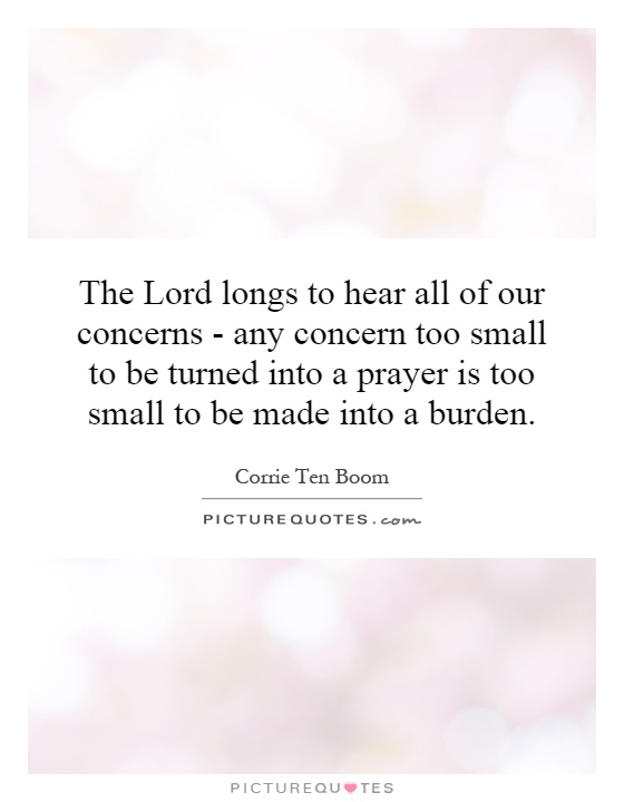 The Lord longs to hear all of our concerns - any concern too small to be turned into a prayer is too small to be made into a burden Picture Quote #1