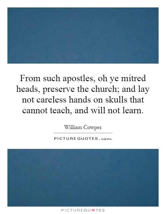 From such apostles, oh ye mitred heads, preserve the church; and lay not careless hands on skulls that cannot teach, and will not learn Picture Quote #1