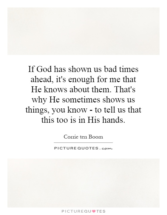 If God has shown us bad times ahead, it's enough for me that He knows about them. That's why He sometimes shows us things, you know - to tell us that this too is in His hands Picture Quote #1