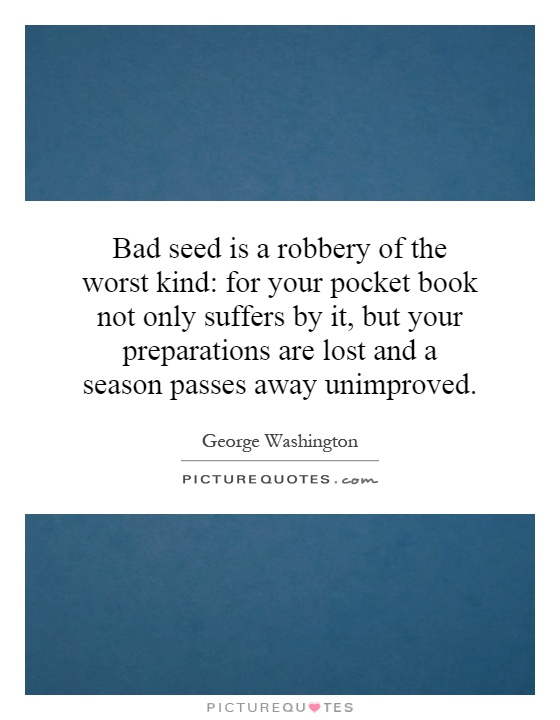 Bad seed is a robbery of the worst kind: for your pocket book not only suffers by it, but your preparations are lost and a season passes away unimproved Picture Quote #1