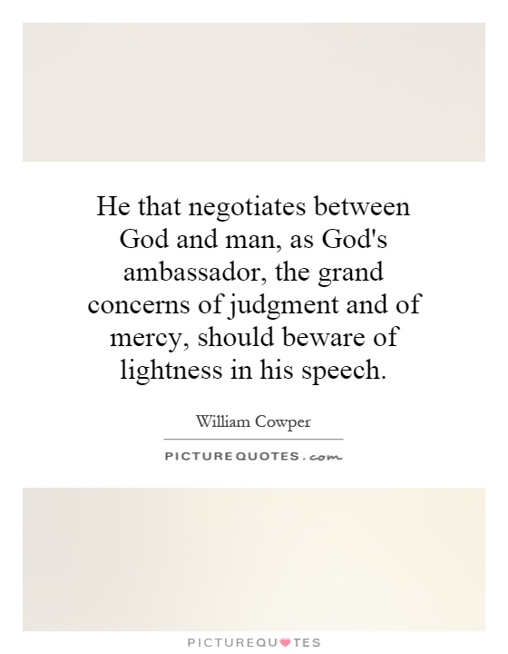 He that negotiates between God and man, as God's ambassador, the grand concerns of judgment and of mercy, should beware of lightness in his speech Picture Quote #1
