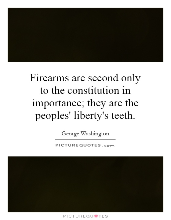 Firearms are second only to the constitution in importance; they are the peoples' liberty's teeth Picture Quote #1