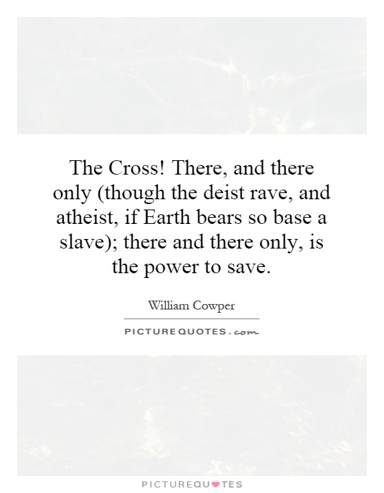 The Cross! There, and there only (though the deist rave, and atheist, if Earth bears so base a slave); there and there only, is the power to save Picture Quote #1