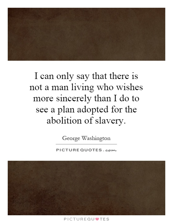 I can only say that there is not a man living who wishes more sincerely than I do to see a plan adopted for the abolition of slavery Picture Quote #1