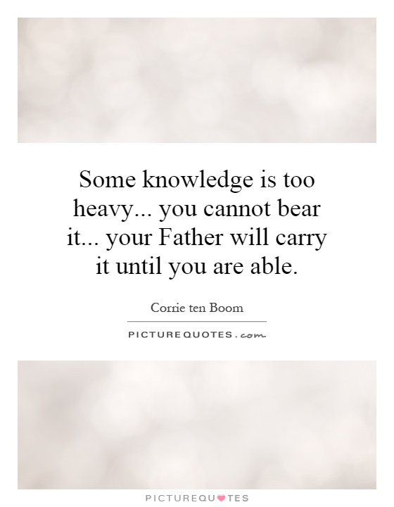 Some knowledge is too heavy... you cannot bear it... your Father will carry it until you are able Picture Quote #1