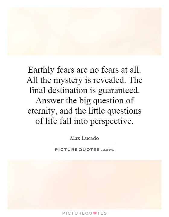 Earthly fears are no fears at all. All the mystery is revealed. The final destination is guaranteed. Answer the big question of eternity, and the little questions of life fall into perspective Picture Quote #1