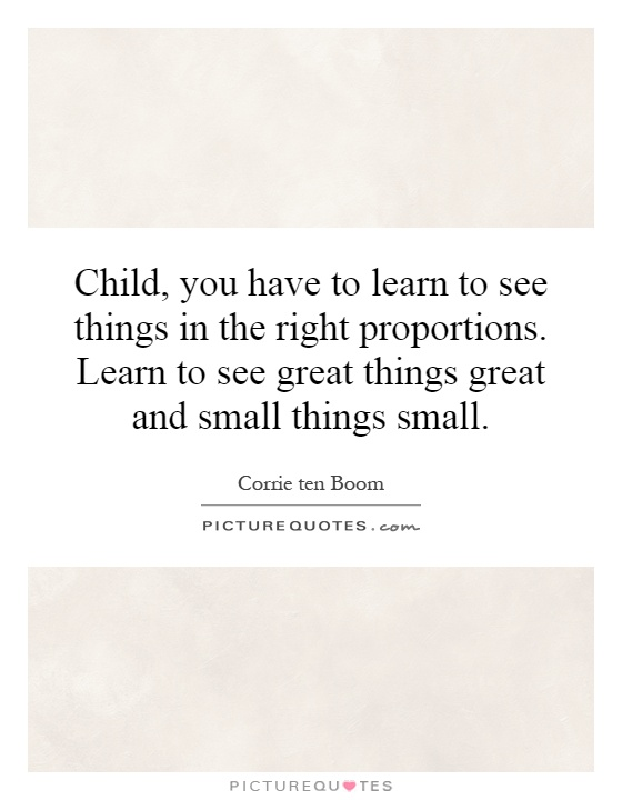Child, you have to learn to see things in the right proportions. Learn to see great things great and small things small Picture Quote #1