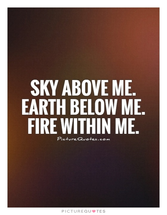 Sky above me. Earth below me. Fire within me Picture Quote #1