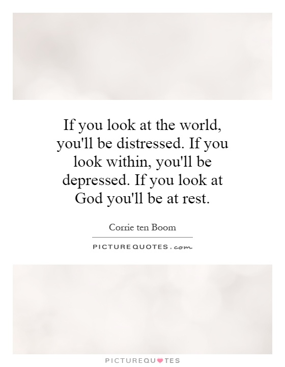 If you look at the world, you'll be distressed. If you look within, you'll be depressed. If you look at God you'll be at rest Picture Quote #1