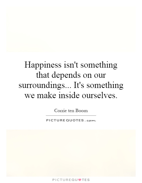 Happiness isn't something that depends on our surroundings... It's something we make inside ourselves Picture Quote #1