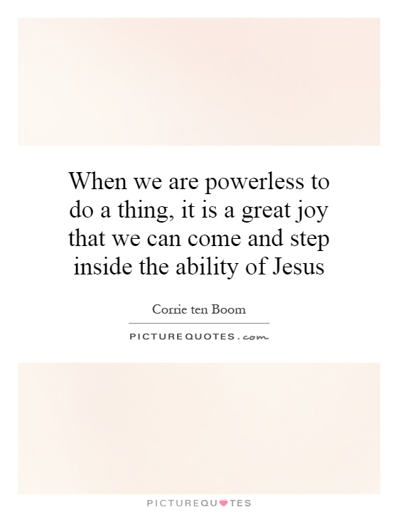 When we are powerless to do a thing, it is a great joy that we can come and step inside the ability of Jesus Picture Quote #1